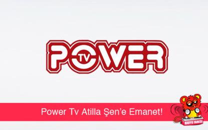 Power Tv Atilla Şen'e Emanet!